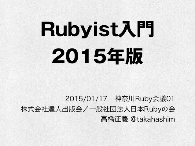Rubyist入門 2015年版 2015/01/17神奈川Ruby会議01 株式会社達人出版会/一般社団法人日本Rubyの会 高橋征義 @takahashim