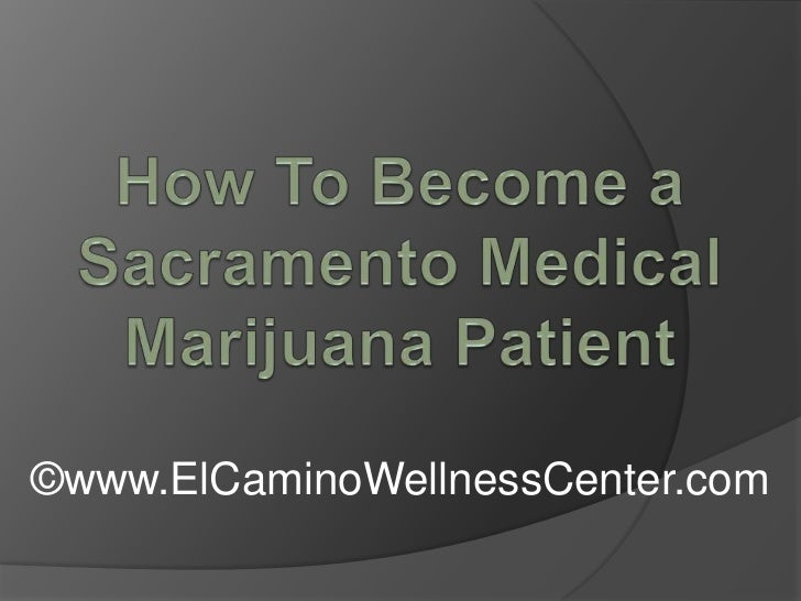How To Become a Sacramento Medical Marijuana Patient <br />©www.ElCaminoWellnessCenter.com<br />
