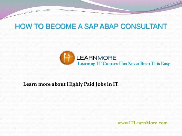 HOW TO BECOME A SAP ABAP CONSULTANT  Learn more about Highly Paid Jobs in IT  www.ITLearnMore.com