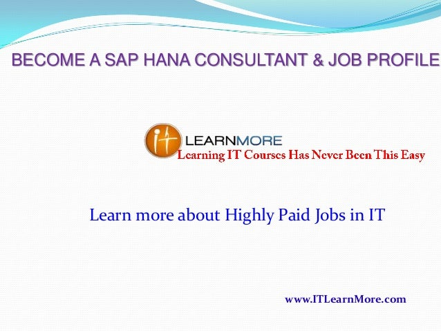 BECOME A SAP HANA CONSULTANT & JOB PROFILE  Learn more about Highly Paid Jobs in IT  www.ITLearnMore.com