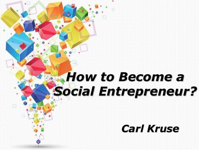 How to Become a Social Entrepreneur? Carl Kruse