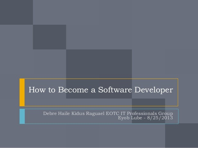 How to Become a Software Developer Debre Haile Kidus Raguael EOTC IT Professionals Group Eyob Lube - 8/25/2013