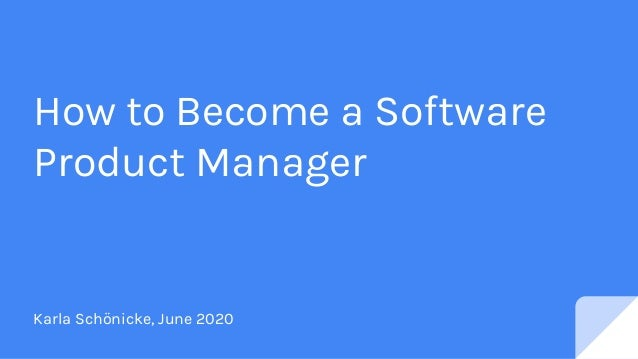 How to Become a Software Product Manager Karla Schönicke, June 2020