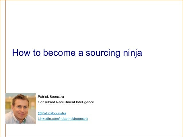 How to become a sourcing ninja  Patrick Boonstra Consultant Recruitment Intelligence @Patrickboonstra Linkedin.com/in/patr...