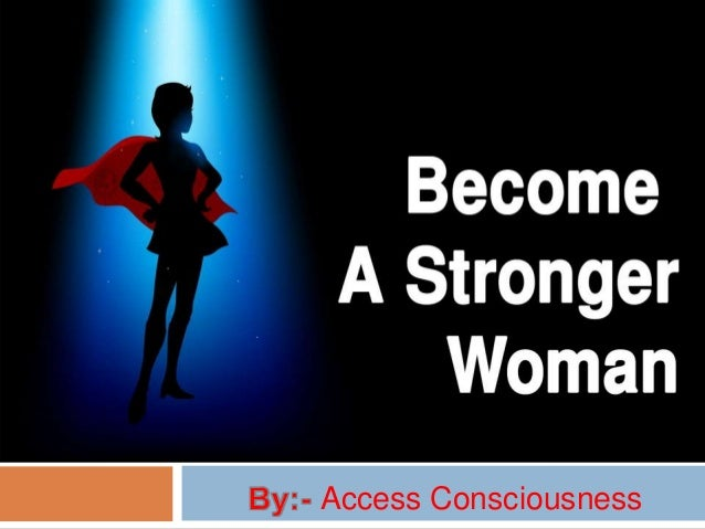 HOW TO BECOME A STRONGER WOMAN Access Consciousness