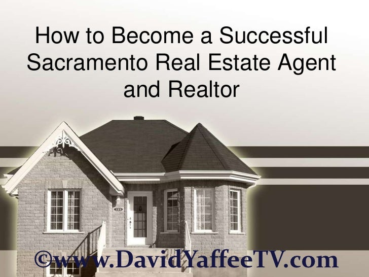How to Become a SuccessfulSacramento Real Estate Agent         and Realtor©www.DavidYaffeeTV.com