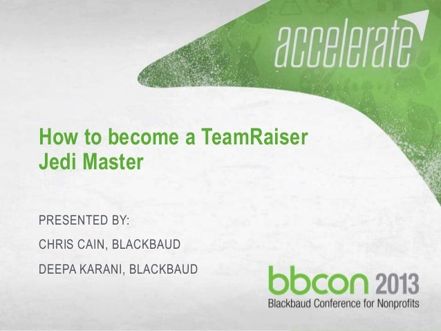 9/30/2013 #bbcon 1 How to become a TeamRaiser Jedi Master PRESENTED BY: CHRIS CAIN, BLACKBAUD DEEPA KARANI, BLACKBAUD