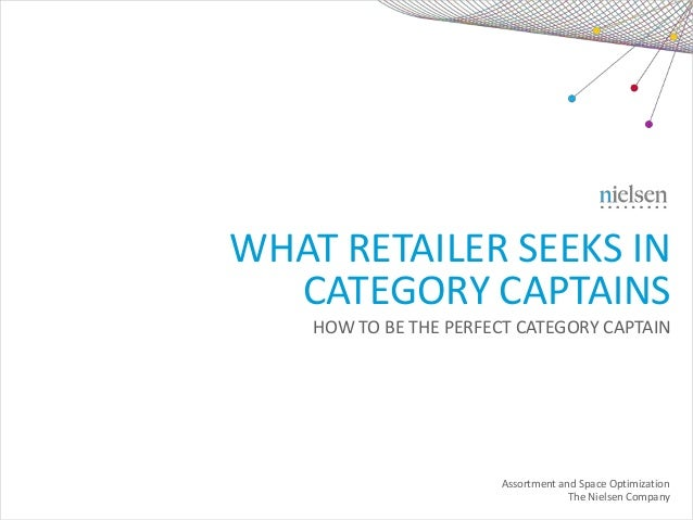 WHAT RETAILER SEEKS IN CATEGORY CAPTAINS HOW TO BE THE PERFECT CATEGORY CAPTAIN Assortment and Space Optimization The Niel...