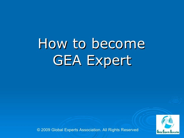 How to become  GEA Expert © 2009 Global Experts Association. All Rights Reserved