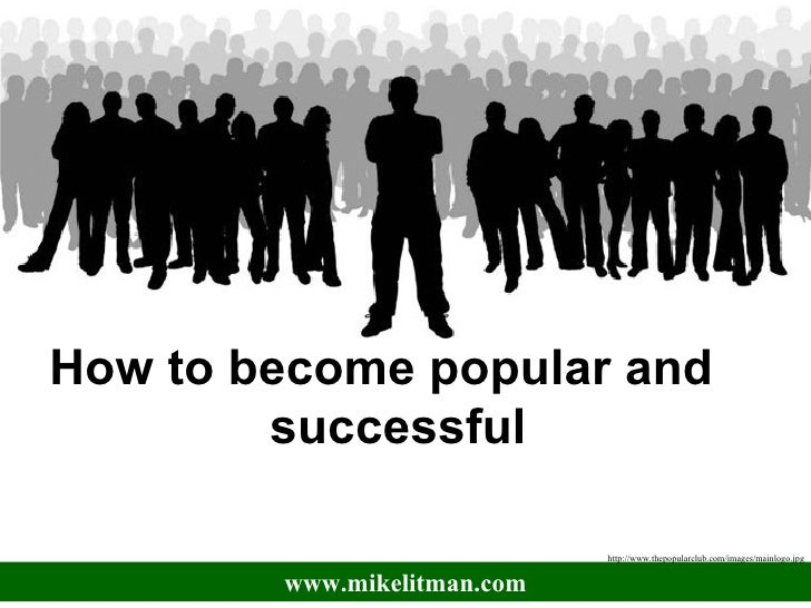 How to become popular and  successful  www.mikelitman.com http://www.thepopularclub.com/images/mainlogo.jpg
