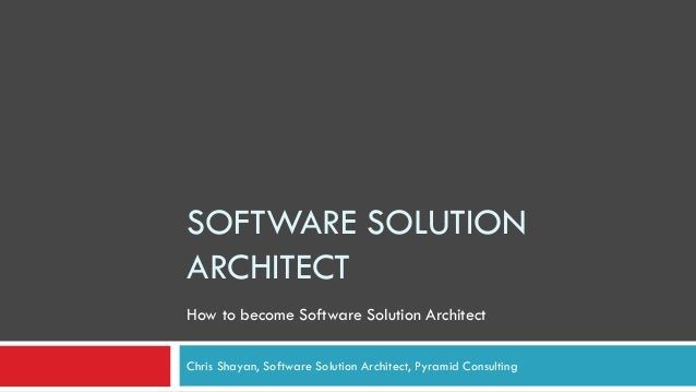 SOFTWARE SOLUTION ARCHITECT Chris Shayan, Software Solution Architect, Pyramid Consulting How to become Software Solution ...