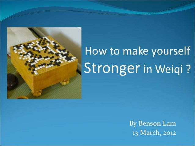 How to make yourself  Stronger in Weiqi ?  By Benson Lam  13 March, 2012