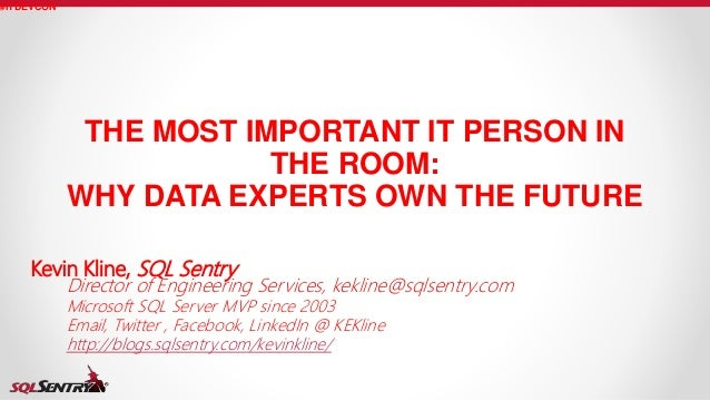 THE MOST IMPORTANT IT PERSON IN THE ROOM: WHY DATA EXPERTS OWN THE FUTURE #ITDEVCON Kevin Kline, SQL Sentry Director of En...