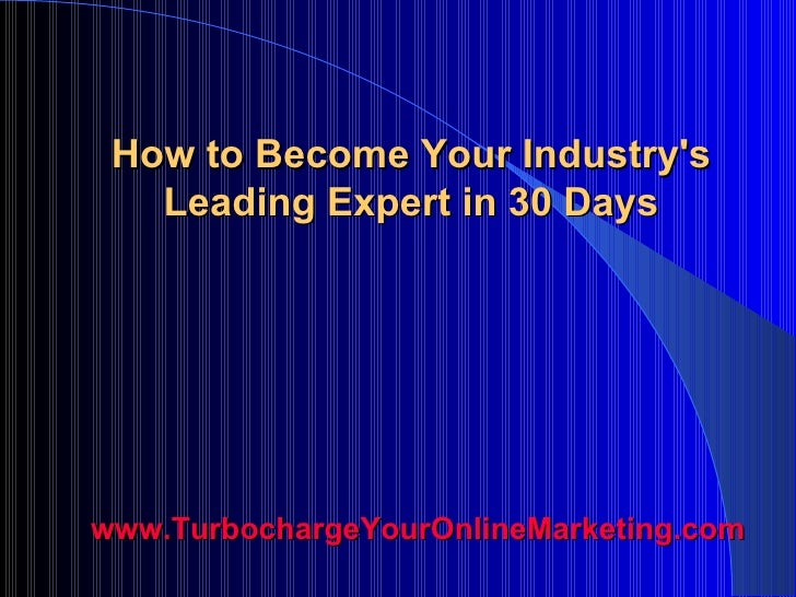 How to Become Your Industry's Leading Expert in 30 Days www.TurbochargeYourOnlineMarketing.com