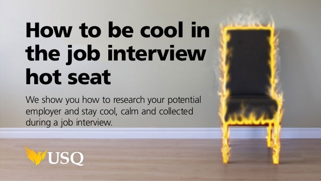 How to be cool in the job interview hot seat We show you how to research your potential employer and stay cool, calm and c...