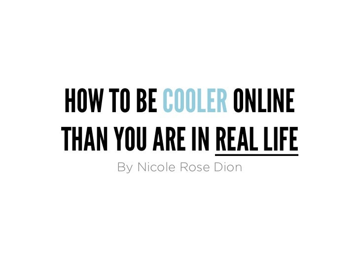 HOW TO BE COOLER ONLINETHAN YOU ARE IN REAL LIFE     By Nicole Rose Dion