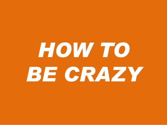 HOW TO BE CRAZY