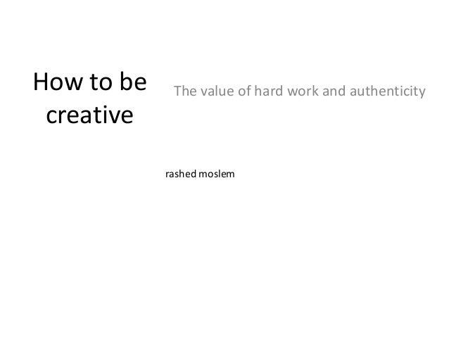 How to becreativeThe value of hard work and authenticityrashed moslem