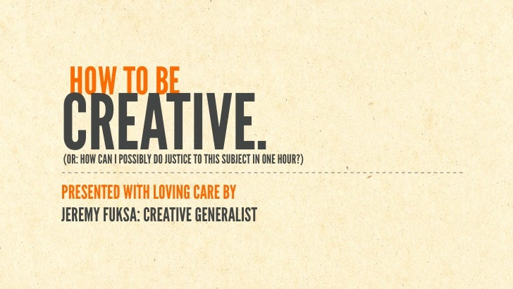 HOW TO BECREATIVE.(OR: HOW CAN I POSSIBLY DO JUSTICE TO THIS SUBJECT IN ONE HOUR?)PRESENTED WITH LOVING CARE BYJEREMY FUKS...