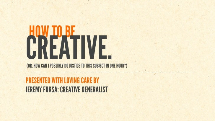 HOW TO BE CREATIVE. (OR: HOW CAN I POSSIBLY DO JUSTICE TO THIS SUBJECT IN ONE HOUR?)  PRESENTED WITH LOVING CARE BY JEREMY...