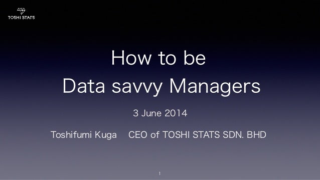 How to be Data savvy Managers 1 Toshifumi Kuga CEO of TOSHI STATS SDN. BHD 3 June 2014