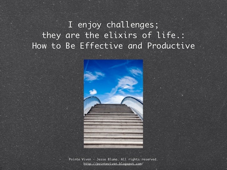 I enjoy challenges;  they are the elixirs of life.:How to Be Effective and Productive       Pointe Viven - Jesse Bluma. Al...