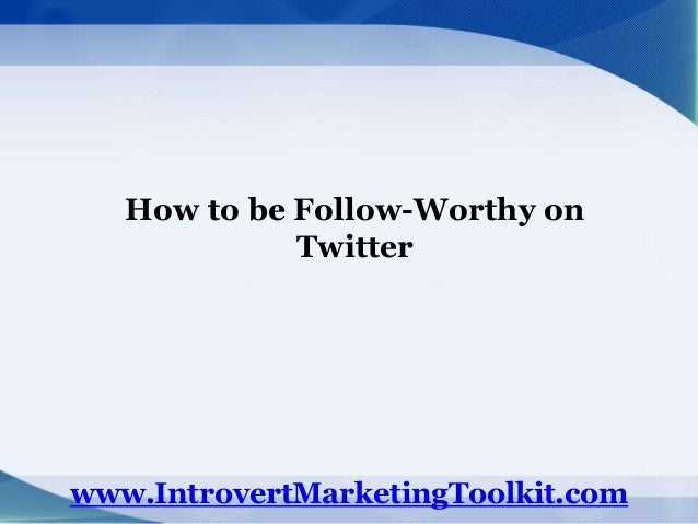 How to be Follow-Worthy on Twitter www.IntrovertMarketingToolkit.com