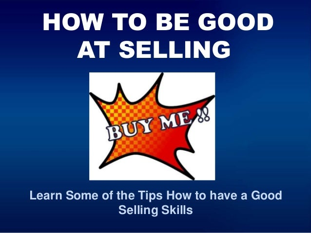 HOW TO BE GOOD AT SELLING Learn Some of the Tips How to have a Good Selling Skills