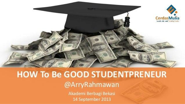 HOW To Be GOOD STUDENTPRENEUR @ArryRahmawan Akademi Berbagi Bekasi 14 September 2013