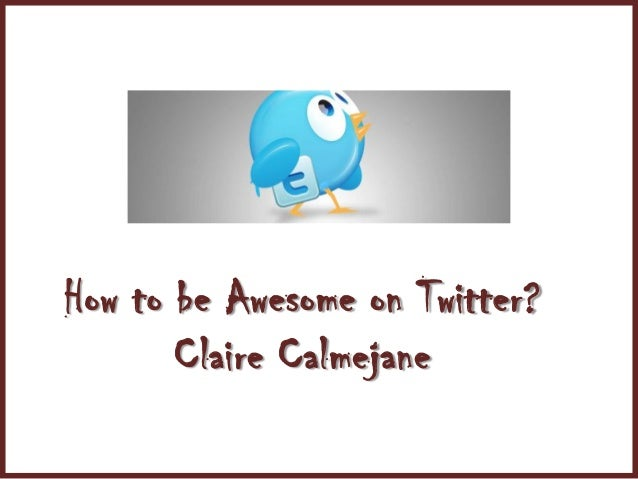 How to be Awesome on Twitter?       Claire Calmejane