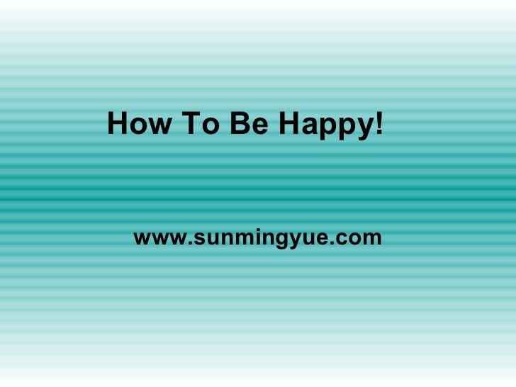 How To Be Happy! www.sunmingyue.com