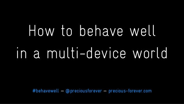 How to behave well in a multi-device world #behavewell — @preciousforever — precious-forever.com