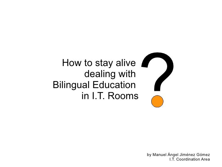 How to stay alive  dealing with  Bilingual Education  in I.T. Rooms ? by Manuel Ángel Jiménez Gómez I.T. Coordination Area