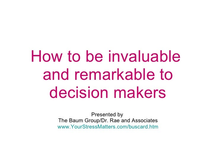 How to be invaluable  and remarkable to decision makers   Presented by  The Baum Group/Dr. Rae and Associates www.YourStre...