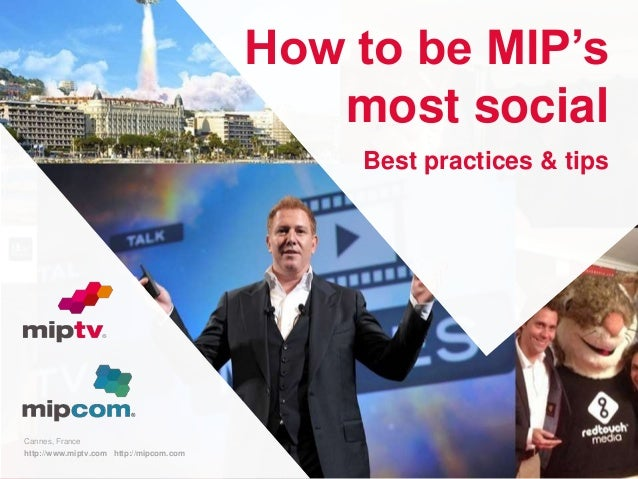 Cannes, France  http://www.miptv.com http://mipcom.com  11/18/2014  How to be MIP's  most social  Best practices & tips