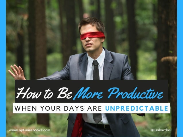 How to Be More Productive WHEN YOUR DAYS ARE UNPREDICTABLE @lisakardoswww.optimizebooks.com