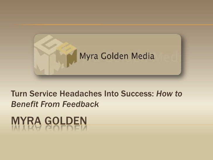 Turn Service Headaches Into Success: How to Benefit From Feedback<br />Myra golden<br />