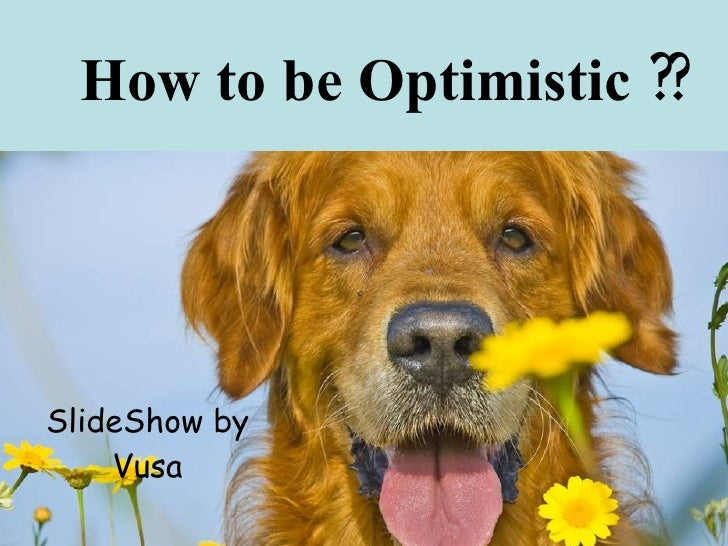 How to be Optimistic ??     SlideShow by     Vusa