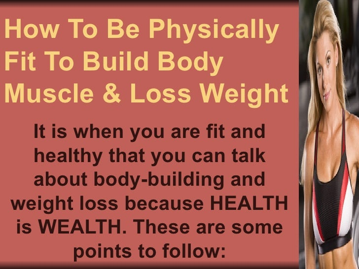 How To Be Physically Fit To Build Body Muscle & Loss Weight It is when you are fit and healthy that you can talk about bod...