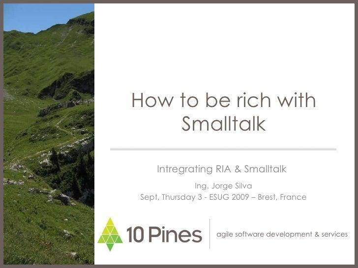 How to be rich with Smalltalk Intregrating RIA & Smalltalk  Ing. Jorge Silva Sept, Thursday 3 - ESUG 2009 – Brest, France