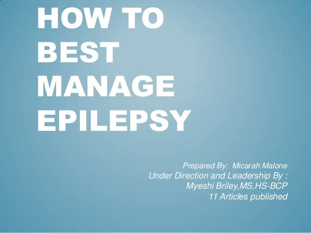 HOW TOBESTMANAGEEPILEPSY             Prepared By: Micarah Malone     Under Direction and Leadership By :              Myes...