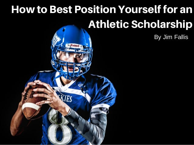How to Best Position Yourself for an Athletic Scholarship By Jim Fallis