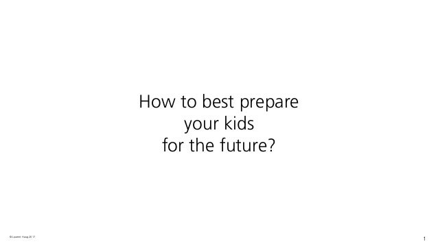 © Laurent Haug 2017 1 How to best prepare your kids for the future?