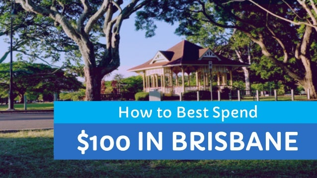 $100 IN BRISBANE How to Best Spend