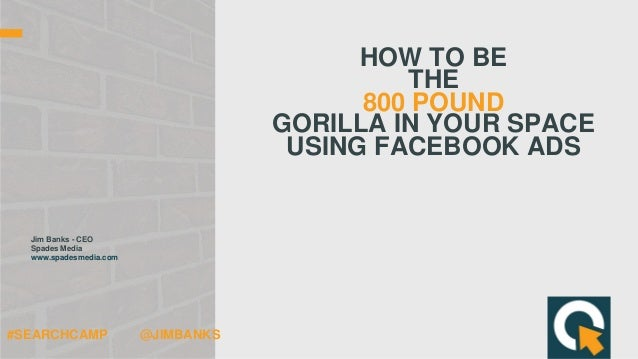 HOW TO BE THE 800 POUND GORILLA IN YOUR SPACE USING FACEBOOK ADS Jim Banks - CEO Spades Media www.spadesmedia.com #SEARCHC...