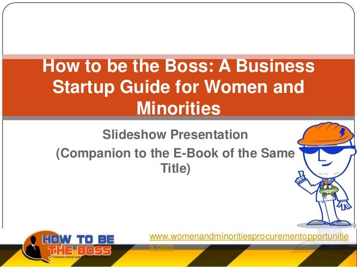 How to be the Boss: A Business Startup Guide for Women and           Minorities       Slideshow Presentation (Companion to...
