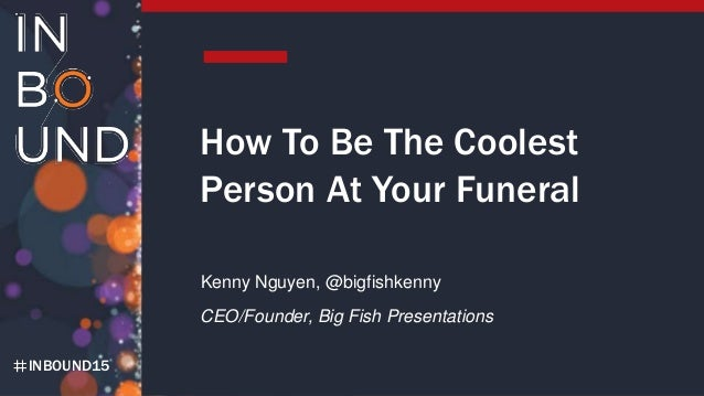 INBOUND15 How To Be The Coolest Person At Your Funeral Kenny Nguyen, @bigfishkenny CEO/Founder, Big Fish Presentations
