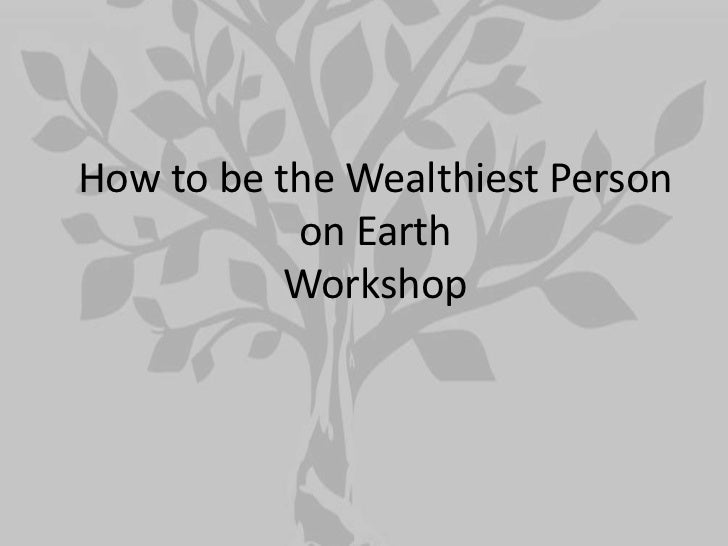 How to be the Wealthiest Person           on Earth           Workshop