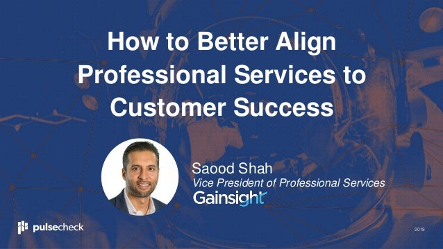 2018 How to Better Align Professional Services to Customer Success Saood Shah Vice President of Professional Services