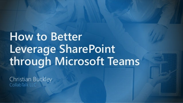 How to Better Leverage SharePoint through Microsoft Teams Christian Buckley CollabTalk LLC